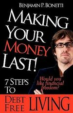 Making Your Money Last : 7 Steps to Debt Free Living - Benjamin P Bonetti
