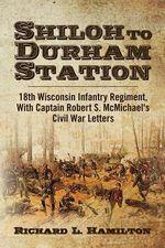 Shiloh to Durham Station : 18th Wisconsin Infantry Regiment, with Captain Robert S. McMichael's Civil War Letters - Richard L Hamilton