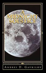 A Midnight Solstice : The Fate of the World Rests in One Person's Hands, and That One Person Is Against All Odds. - Andrei D Gavrilov