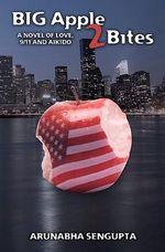 Big Apple 2 Bites : A Novel of Love, Aikido and 9/11 - Arunabha Sengupta