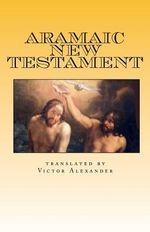 Aramaic New Testament : From the Ancient Church of the East Scriptures - Victor N Alexander
