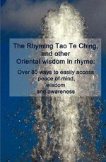 The Rhyming Tao Te Ching, and Other Oriental Wisdom in Rhyme : Over 70 Ways to Easily Access Peace of Mind, Wisdom, and Awareness - Cedargrove Mastermind Group