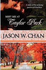 Meet Me at Taylor Park : A Story of the Undying Passion of First Love - Jason W Chan