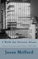 I Walk the Streets Alone : Poetry from the Early Years 1990-2010 - Jason Lee Mefford