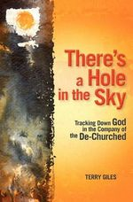 There's a Hole in the Sky : Tracking Down God in the Company of the de-Churched - Terry Giles