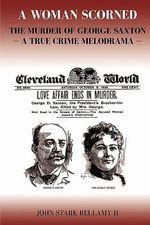 A Woman Scorned : The Murder of George Saxton -- A True Crime Melodrama - John Stark Bellamy II