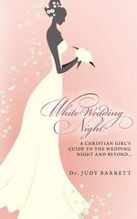 White Wedding Night : A Christian Girl's Guide to the Wedding Night and Beyond... - Judy Barrett