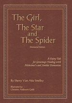 The Girl, the Star and the Spider Memorial Edition : A Fairy Tale for Grownups Dealing with Alzheimer's and Similar Dementias - Sherry Van Atta Smelley