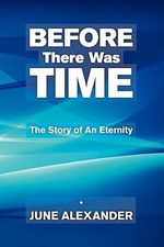 Before There Was Time : The Story of an Eternity - June Alexander