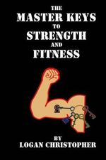 The Master Keys to Strength and Fitness - Logan Christopher