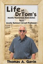 Life at DrTom's : Mostly Humorous Anecdotes by a Mostly Retired Cornell Professor - Thomas A. Gavin