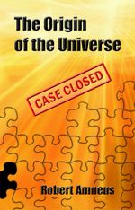 The Origin of the Universe - Case Closed - Robert Sr. Amneus