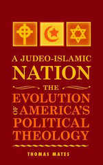 A Judeo-Islamic Nation : The Evolution of America's Political Theology - Thomas Mates
