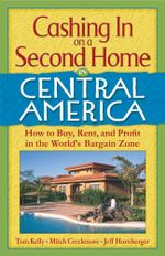 Cashing In On a Second Home in Central America : How to Buy, Rent and Profit in the World's Bargain Zone - Tom Hammond Kelly