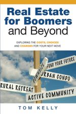 Real Estate for Boomers and Beyond : Exploring the Costs, Choices and Changes for Your Next Move - Tom Kelly