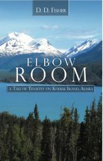 Elbow Room : A Tale of Tenacity on Kodiak Island, Alaska - D. D. Fisher