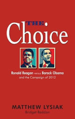 The Choice : Ronald Reagan Versus Barack Obama and the Campaign of 2012 - Matthew Ph.D Lysiak
