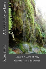 A Conspiracy to Love : Living a Life of Joy, Generosity, and Power (Revised Edition) - River Jr. Smith