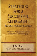 Strategies for a Successful Retirement : Before, During, & After - John Jr. Lau