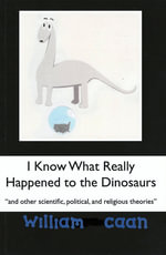 I Know What Really Happened to the Dinosaurs (and Other Scientific, Political, and Religious Theories) - William Caan