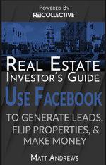 Real Estate Investor's Guide : Using Facebook to Generate Leads, Flip Properties & Make Money - Matt Andrews
