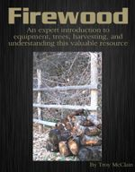 Firewood : An Expert Introduction to Equipment, Trees, Harvesting and Understanding This Valuable Resource - Troy McClain