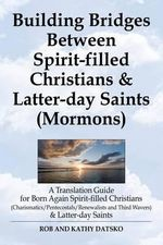 Building Bridges Between Spirit-Filled Christians and Latter-Day Saints (Mormons) : A Translation Guide for Born Again Spirit-Filled Christians (Charis - Rob Datsko