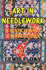 Art In Needle Work : A Book About Embroidery - Lewis F. Day