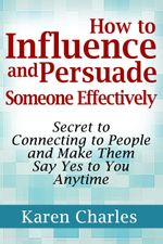 How to Influence and Persuade Someone Effectively : Secret to Connecting to People and Make Them Say Yes to You Anytime - Karen Charles