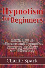 Hypnotism for Beginners : Learn How to Influence and Hypnotize Someone Instantly and Effectively - Charlie Spark