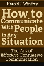 How to Communicate With People in Any Situation : The Art of Effective Persuasive Communication - Harold J. Winfrey