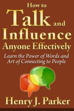 How to Talk and Influence Anyone Effectively : Learn the Power of Words and Art of Connecting to People - Henry J. Parker
