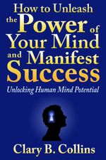 How to Unleash the Power of Your Mind and Manifest Success : Unlocking Human Mind Potential - Clary B. Collins