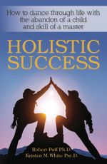 Holistic Success : How to Dance Through Life with the Abandon of a Child and the Skill of a Master - Robert Dr Puff