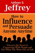 How to Influence and Persuade Anyone Anytime : Uncover the Secret to Connecting with People and Get What You Want Out of Life - Anthony B. Jeffrey