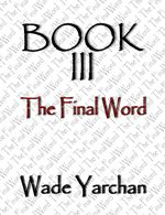 Book III The Final Word - Wade Yarchan