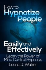 How to Hypnotize People Easily and Effectively : Learn the Power of Mind Control Hypnosis - Laura J. Walker