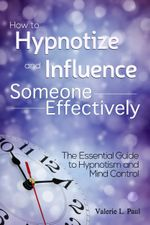 How to Hypnotize and Influence Someone Effectively : The Essential Guide to Hypnotism and Mind Control - Valerie L. Paul