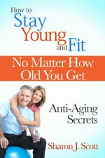 How to Stay Young and Fit No Matter How Old You Get : Anti-Aging Secrets - Sharon J. Scott