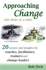 Approaching Change One Story At a Time : 20 Stories and Insights for Coaches, Facilitators, Trainers and Change Leaders - Bob Dick