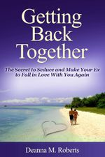 Getting Back Together : The Secret to Seduce and Make Your Ex to Fall in Love with You Again - Deanna M. Roberts