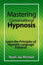 Mastering Conversational Hypnosis : Learn the Principles of Hypnotic Language Patterns - Noah-Jay Michael