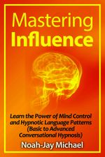 Mastering Influence : Learn the Power of Mind Control and Hypnotic Language Patterns (Basic to Advanced Conversational Hypnosis) - Noah-Jay Michael