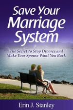 Save Your Marriage System : The Secret to Stop Divorce and Make Your Spouse Want You Back - Erin J. Stanley