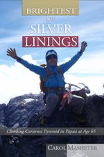 Brightest of Silver Linings : Climbing Carstensz Pyramid In Papua At Age 65 - Carol Masheter