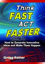 Think Fast Act Faster : How to Generate Innovative Ideas and Make Them Happen - Gregg Rainer