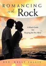 Romancing on the Rock : A Man's Guide to Keeping the Fire Alive! - Rev Kelly Fallis