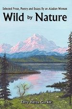 Wild by Nature : Selected Prose, Poetry and Essays by an Alaskan Woman - Terry Herda Gucker