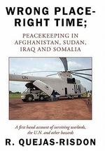 Wrong Place-Right Time; Peacekeeping in Afghanistan, Sudan, Iraq and Somalia : A First Hand Account of Surviving Warlords, the U.N. and Other Hazards - R. Quejas-Risdon
