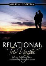 Relational Tri-Umph : Solving Relational Stress and Building Relational Success - Gerry M. Goertzen